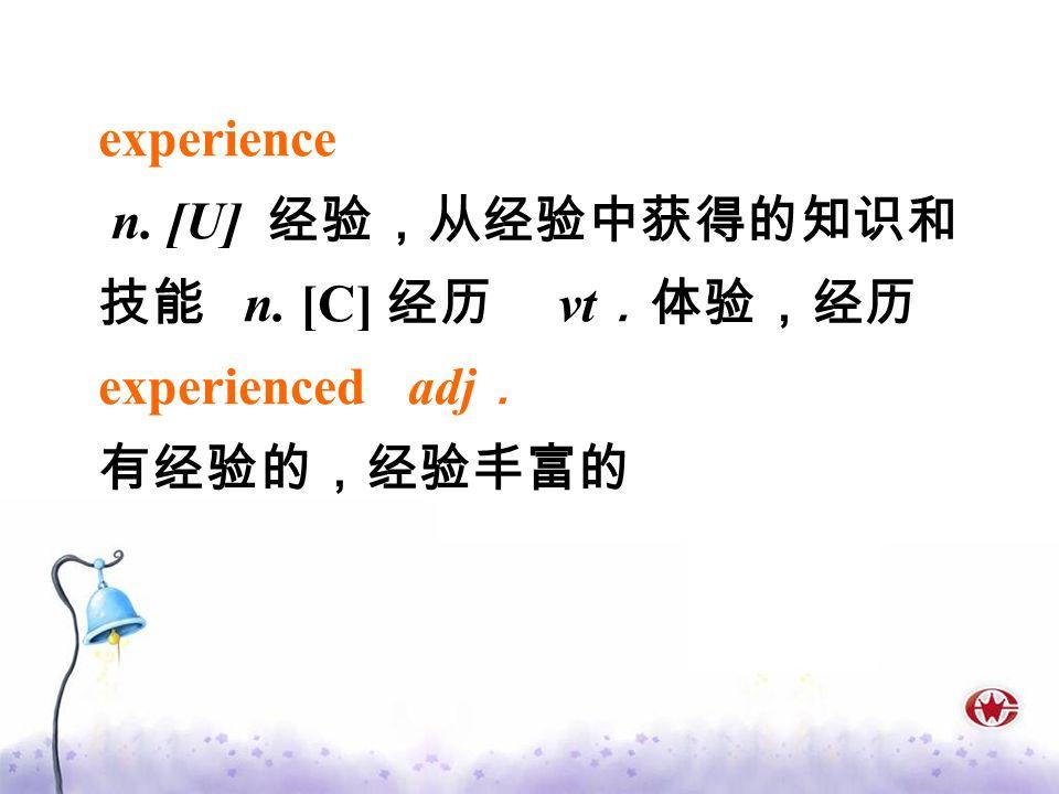 experience n. [U] 经验,从经验中获得的知识和技能 n. [C] 经历 vt.体验,经历 experienced adj. 有经验的,经验丰富的
